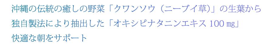 沖縄の伝統の癒しの野菜「クワンソウ(ニーブイ草)の生葉から独自製法により抽出した「オキシピナタニンエキス100mg」快適な朝をサポート」